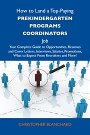 How to Land a Top-Paying Prekindergarten programs coordinators Job: Your Complete Guide to Opportunities, Resumes and Cover Letters, Interviews, Salaries, Promotions, What to Expect From Recruiters and More ebook by Blanchard Christopher