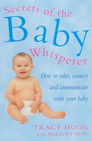 Secrets Of The Baby Whisperer - How to Calm, Connect and Communicate with your Baby ebook by Tracy Hogg, Melinda Blau