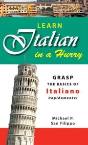 Learn Italian in a Hurry: Grasp the Basics of Italian Rapidamente! ebook by Michael P San Felippo