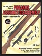 The Gun Digest Book of Firearms Assembly/Disassembly Part IV - Centerfire Rifles ebook by J B Wood