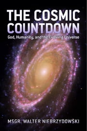 The Cosmic Countdown - God, Humanity, and the Evolving Universe ebook by Msgr. Walter Niebrzydowski
