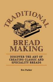 Traditional Breadmaking - Discover the Art of Creating Classic and Speciality Breads ebook by Eve Parker