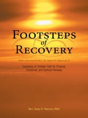 Footsteps of Recovery - Devotions of Christian Faith for Physical, Emotional, and Spiritual Renewal ebook by Rev. Tony D. Warren, Ph.D