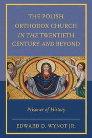 The Polish Orthodox Church in the Twentieth Century and Beyond - Prisoner of History ebook by Edward D. Wynot Jr.