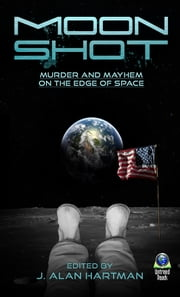 Moon Shot - Murder and Mayhem at the Edge of Space ebook by J. Alan Hartman,Suzanne Berube Rorhus,Andrew MacRae