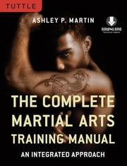 The Complete Martial Arts Training Manual - An Integrated Approach (Downloadable Media Included) ebook by Ashley Martin