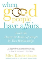 When Good People Have Affairs - Inside the Hearts & Minds of People in Two Relationships ebook by Mira Kirshenbaum