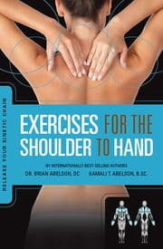 Exercises for the Shoulder to Hand - Release Your Kinetic Chain: Release Your Kinetic Chain - Release Your Kinetic Chain ebook by Dr. Brian James Abelson DC.,Kamali Thara Abelson BSc.
