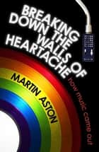 Breaking Down the Walls of Heartache - A History of How Music Came Out ebook by