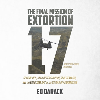 The Final Mission of Extortion 17 - Special Ops, Helicopter Support, SEAL Team Six, and the Deadliest Day of the US War in Afghanistan audiobook by Ed Darack