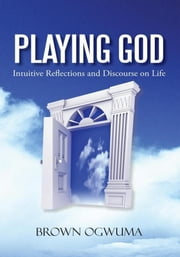 Playing God - Intuitive Reflections and Discourse on Life ebook by Brown Ogwuma