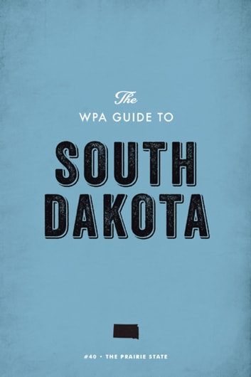 The WPA Guide to South Dakota - The Prairie State eBook by Federal Writers' Project