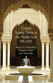 Critical Turning Points in the Middle East - 1915 - 2015 ebook by Nayef R. F. Al-Rodhan,Graeme P. Herd,Lisa Watanabe
