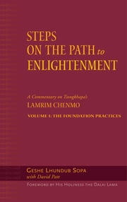 Steps on the Path to Enlightenment - A Commentary on Tsongkhapa's Lamrim Chenmo, Volume 1: The Foundation Practices ebook by Geshe Lhundub Sopa,His Holiness the Dalai Lama,David Patt,Beth Newman