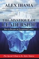 The Mystique of Leadership - How to Become an Exceptional Leader ebook by Alex Ihama