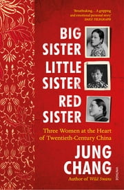 Big Sister, Little Sister, Red Sister - Three Women at the Heart of Twentieth-Century China ebook by Jung Chang