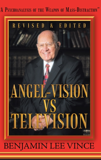 """Angel-Vision VS Television"" - ""A Psychoanalysis of the Weapon of Mass-Distraction"" ebook by Benjamin Lee Vince"