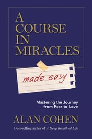 A Course in Miracles Made Easy - Mastering the Journey from Fear to Love ebook by Alan Cohen