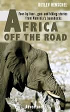 AFRICA OFF THE ROAD - Four-by-four-, gun- and hiking-stories from Namibia's boondocks ebook by Detlev Dr. Henschel