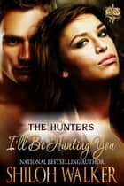 The Hunters: I'll Be Hunting You ebook by Shiloh Walker