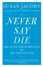 Never Say Die - The Myth and Marketing of the New Old Age eBook by Susan Jacoby