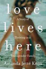 Love Lives Here - A Story of Thriving in a Transgender Family ebook by Amanda Jette Knox