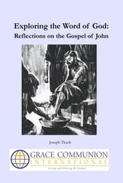 Exploring the Word of God: Reflections on the Gospel of John ebook by Joseph Tkach