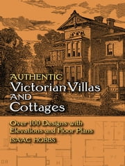 Authentic Victorian Villas and Cottages - Over 100 Designs with Elevations and Floor Plans ebook by Isaac H. Hobbs
