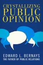 Crystallizing Public Opinion ebook by Edward L. Bernays