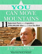 You Can Move Mountains - 11 Important Facts from the Legendary $500-Million Dollar Man That Will Get You Rich ebook by J. F. (Jim) Straw