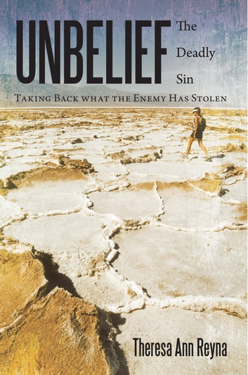 Unbelief: The Deadly Sin - Taking Back what the Enemy Has Stolen ebook by Theresa Ann Reyna