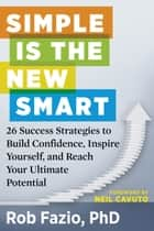 Simple Is the New Smart - 26 Success Strategies to Build Confidence, Inspire Yourself, and Reach Your Ultimate Potential ebook by Rob Fazio, Neil Cavuto