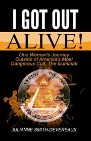 I Got Out Alive! One Woman's Journey Outside of America's Most Dangerous Cult, The Illuminati ebook by Julianne Smith-Devereaux