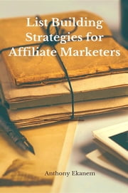 List Building Strategies for Affiliate Marketers ebook by Anthony Udo Ekanem