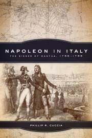 Napoleon in Italy - The Sieges of Mantua, 1796–1799 ebook by Phillip R. Cuccia