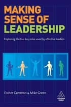 Making Sense of Leadership - Exploring the Five Key Roles Used by Effective Leaders ebook by Esther Cameron, Mike Green