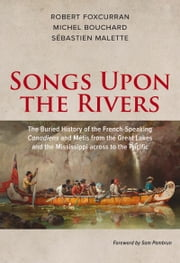 Songs Upon the Rivers - The Buried History of the French-Speaking Canadiens and Métis from the Great Lakes and the Mississippi across to the Pacific ebook by Michel Bouchard,Robert Foxcurran,Sébastien Malette