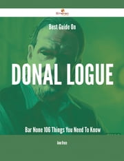 Best Guide On Donal Logue- Bar None - 106 Things You Need To Know ebook by Anne Bruce