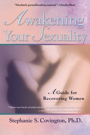Awakening Your Sexuality - A Guide for Recovering Women ebook by Stephanie S. Covington, Ph.D.