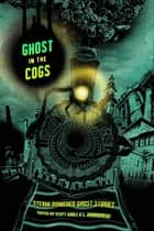 Ghost in the Cogs - Steam-Powered Ghost Stories ebook by Siobhan Carroll, Folly Blaine, Randy Henderson,...