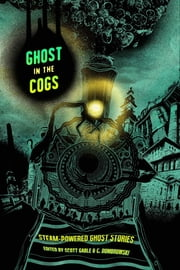 Ghost in the Cogs - Steam-Powered Ghost Stories ebook by Scott Gable (ed.),Siobhan Carroll,Folly Blaine,Randy Henderson,Jessica Corra,Howard Andrew Jones,Emily C. Skaftun,Elsa S. Henry,Eddy Webb,Nayad Monroe,Jonah Buck,Erika Holt,Wendy Nikel,Parker Goodreau,Christopher Paul Carey,T. Mike McCurley,Scott Fitzgerald Gray,Richard Dansky,Nick Mamatas,Spencer Ellsworth,Liane Merciel,Richard Pett,James Lowder,Cat Hellisen,C. Dombrowski (ed.)