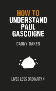 How to Understand Paul Gascoigne - Lives Less Ordinary ebook by Danny Baker,Danny Kelly