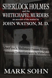 Sherlock Holmes and the Whitechapel Murders - An account of the matter by John Watson M.D. ebook by Mark Sohn