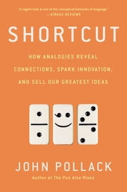 Shortcut - How Analogies Reveal Connections, Spark Innovation, and Sell Our Greatest Ideas ebook by John Pollack