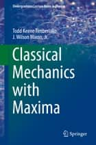 Classical Mechanics with Maxima ebook by Todd Keene Timberlake, J. Wilson Mixon