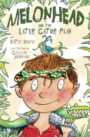 Melonhead and the Later Gator Plan ebook by Katy Kelly,Gillian Johnson
