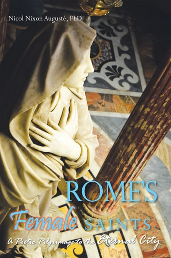 Rome'S Female Saints - A Poetic Pilgrimage to the Eternal City ebook by Nicol Nixon Augusté