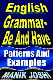 English Grammar- Be and Have: Patterns and Examples ebook by Manik Joshi