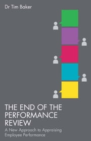 The End of the Performance Review - A New Approach to Appraising Employee Performance ebook by T. Baker