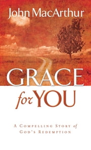 Grace for You - A Compelling Story of God's Redemption ebook by John F. MacArthur